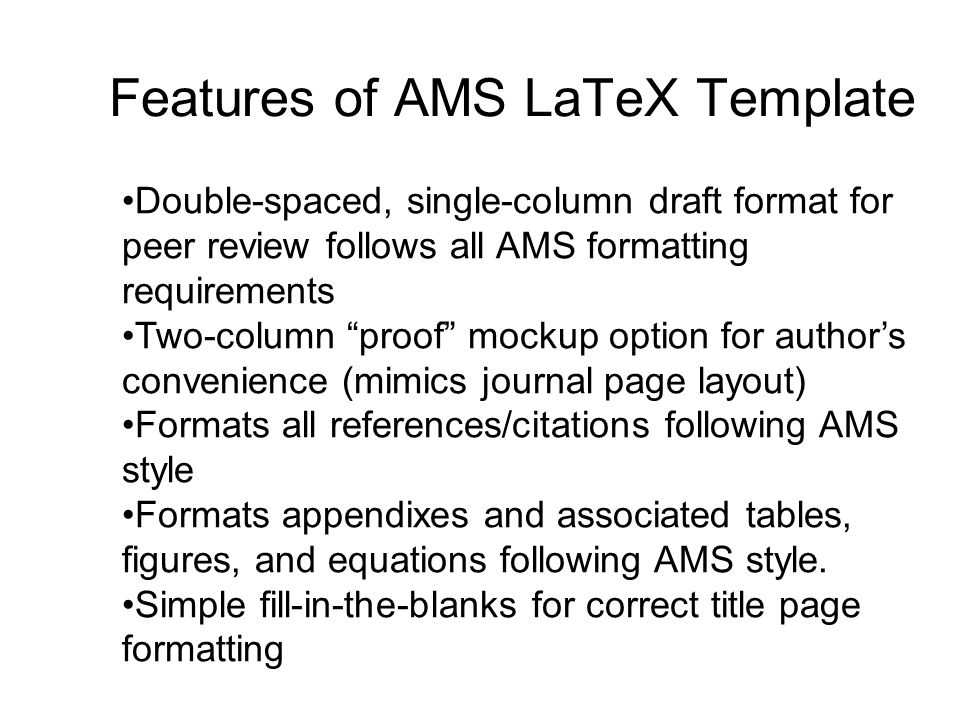 Features of AMS LaTeX Template Double-spaced, single-column draft format for peer review follows all AMS formatting requirements Two-column proof mockup option for author's convenience (mimics journal page layout) Formats all references/citations following AMS style Formats appendixes and associated tables, figures, and equations following AMS style.