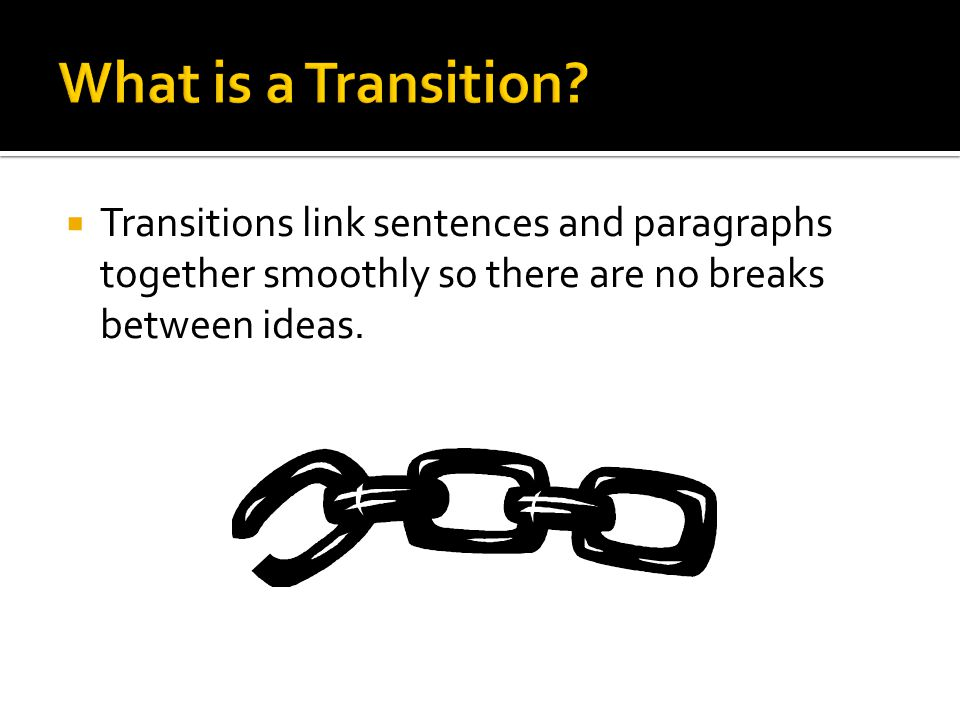  Transitions link sentences and paragraphs together smoothly so there are no breaks between ideas.