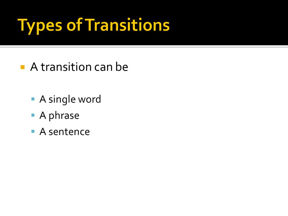  A transition can be  A single word  A phrase  A sentence