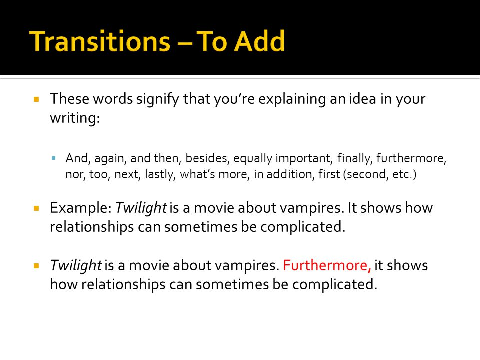  These words signify that you're explaining an idea in your writing:  And, again, and then, besides, equally important, finally, furthermore, nor, too, next, lastly, what's more, in addition, first (second, etc.)  Example: Twilight is a movie about vampires.