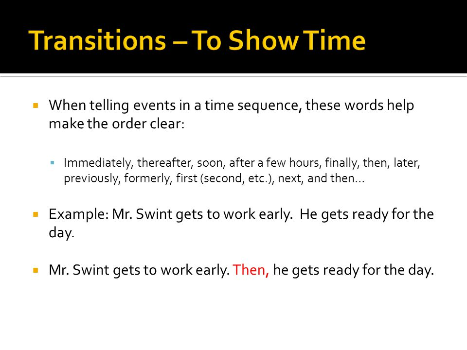  When telling events in a time sequence, these words help make the order clear:  Immediately, thereafter, soon, after a few hours, finally, then, later, previously, formerly, first (second, etc.), next, and then…  Example: Mr.