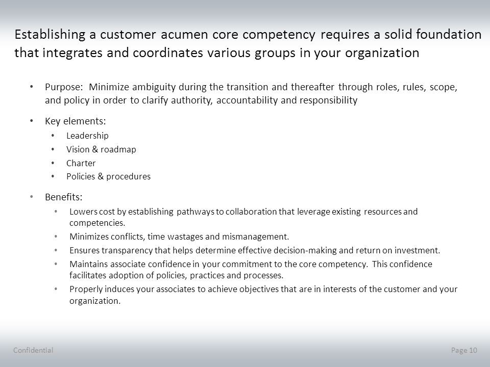Establishing a customer acumen core competency requires a solid foundation that integrates and coordinates various groups in your organization Purpose: Minimize ambiguity during the transition and thereafter through roles, rules, scope, and policy in order to clarify authority, accountability and responsibility Key elements: Leadership Vision & roadmap Charter Policies & procedures Benefits: Lowers cost by establishing pathways to collaboration that leverage existing resources and competencies.