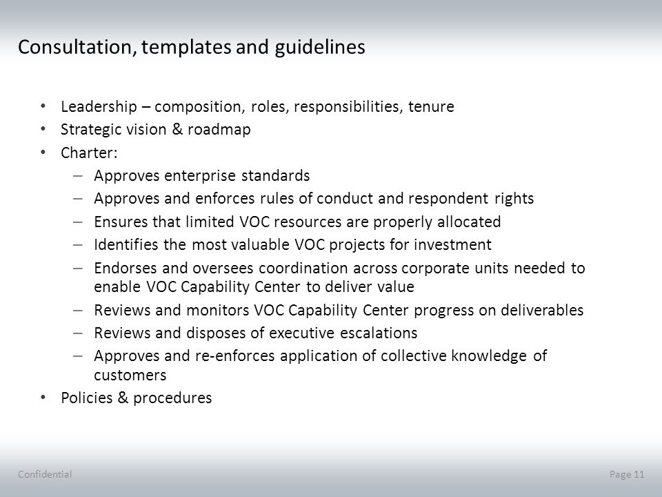 Consultation, templates and guidelines Leadership – composition, roles, responsibilities, tenure Strategic vision & roadmap Charter: – Approves enterprise standards – Approves and enforces rules of conduct and respondent rights – Ensures that limited VOC resources are properly allocated – Identifies the most valuable VOC projects for investment – Endorses and oversees coordination across corporate units needed to enable VOC Capability Center to deliver value – Reviews and monitors VOC Capability Center progress on deliverables – Reviews and disposes of executive escalations – Approves and re-enforces application of collective knowledge of customers Policies & procedures ConfidentialPage 11
