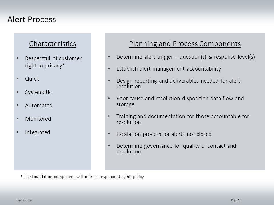 Alert Process Characteristics Respectful of customer right to privacy* Quick Systematic Automated Monitored Integrated Planning and Process Components Determine alert trigger – question(s) & response level(s) Establish alert management accountability Design reporting and deliverables needed for alert resolution Root cause and resolution disposition data flow and storage Training and documentation for those accountable for resolution Escalation process for alerts not closed Determine governance for quality of contact and resolution ConfidentialPage 16 * The Foundation component will address respondent rights policy