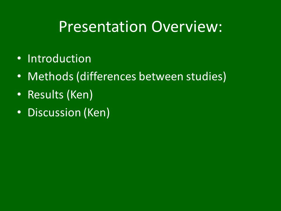 Presentation Overview: Introduction Methods (differences between studies) Results (Ken) Discussion (Ken)