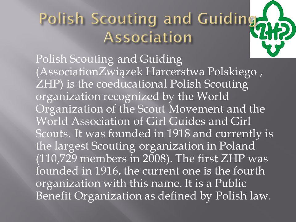 Polish Scouting and Guiding (AssociationZwiązek Harcerstwa Polskiego, ZHP) is the coeducational Polish Scouting organization recognized by the World Organization of the Scout Movement and the World Association of Girl Guides and Girl Scouts.