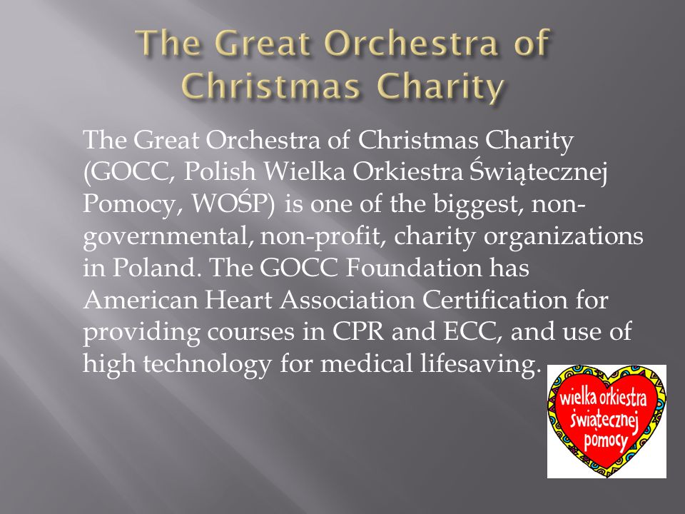 The Great Orchestra of Christmas Charity (GOCC, Polish Wielka Orkiestra Świątecznej Pomocy, WOŚP) is one of the biggest, non- governmental, non-profit, charity organizations in Poland.