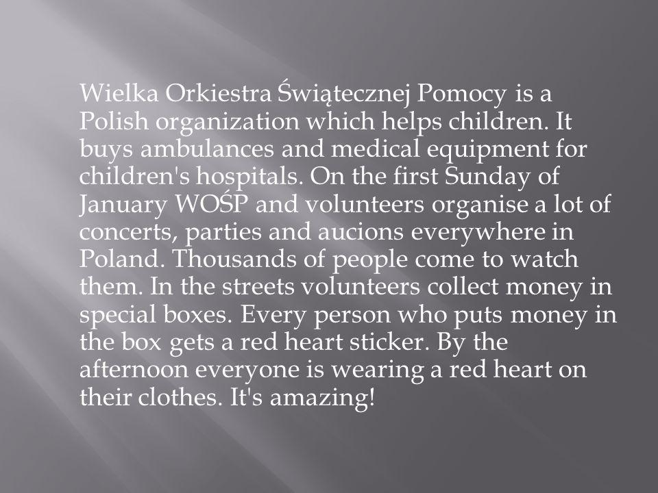 Wielka Orkiestra Świątecznej Pomocy is a Polish organization which helps children. It buys ambulances and medical equipment for children's hospitals.