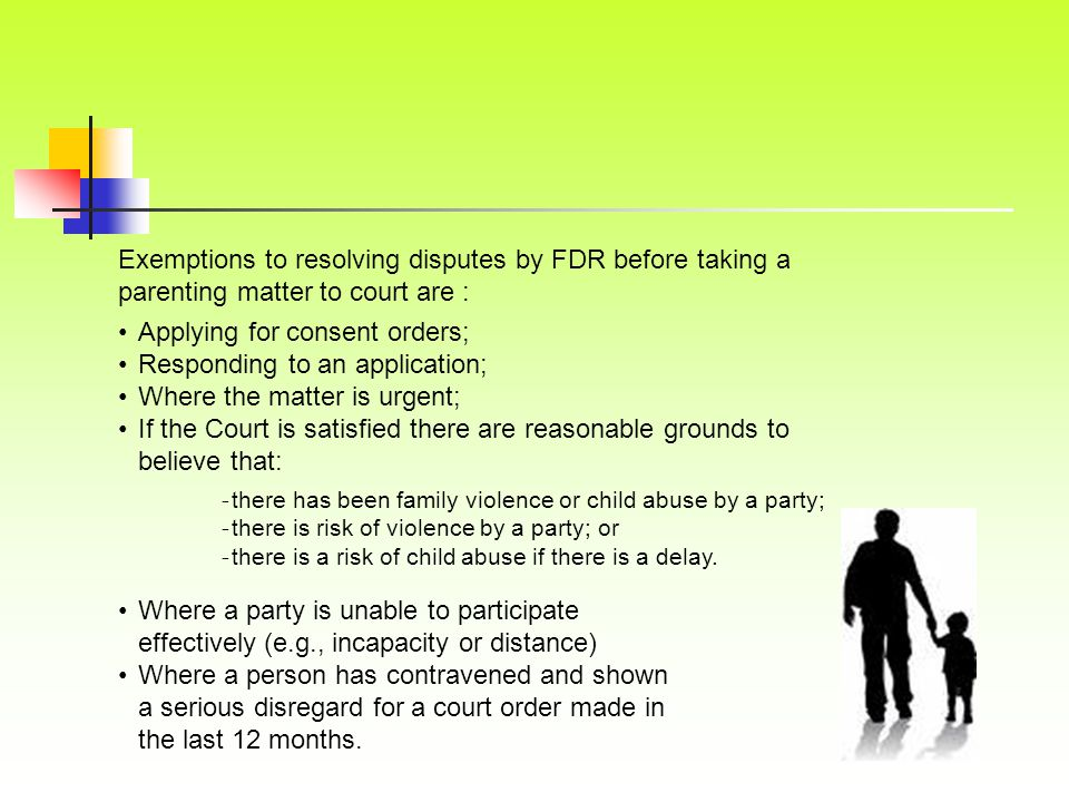 Exemptions to resolving disputes by FDR before taking a parenting matter to court are : Applying for consent orders; Responding to an application; Whe