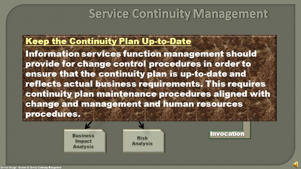 Service Design – Section 4.5 Service Continuity Management Invocation Keep the Continuity Plan Up-to-Date Information services function management should provide for change control procedures in order to ensure that the continuity plan is up-to-date and reflects actual business requirements.