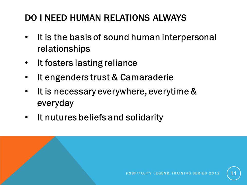 DO I NEED HUMAN RELATIONS ALWAYS It is the basis of sound human interpersonal relationships It fosters lasting reliance It engenders trust & Camarader