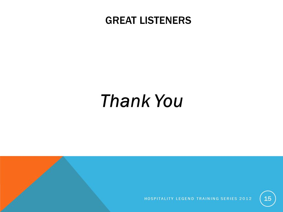 GREAT LISTENERS Thank You HOSPITALITY LEGEND TRAINING SERIES 2012 15