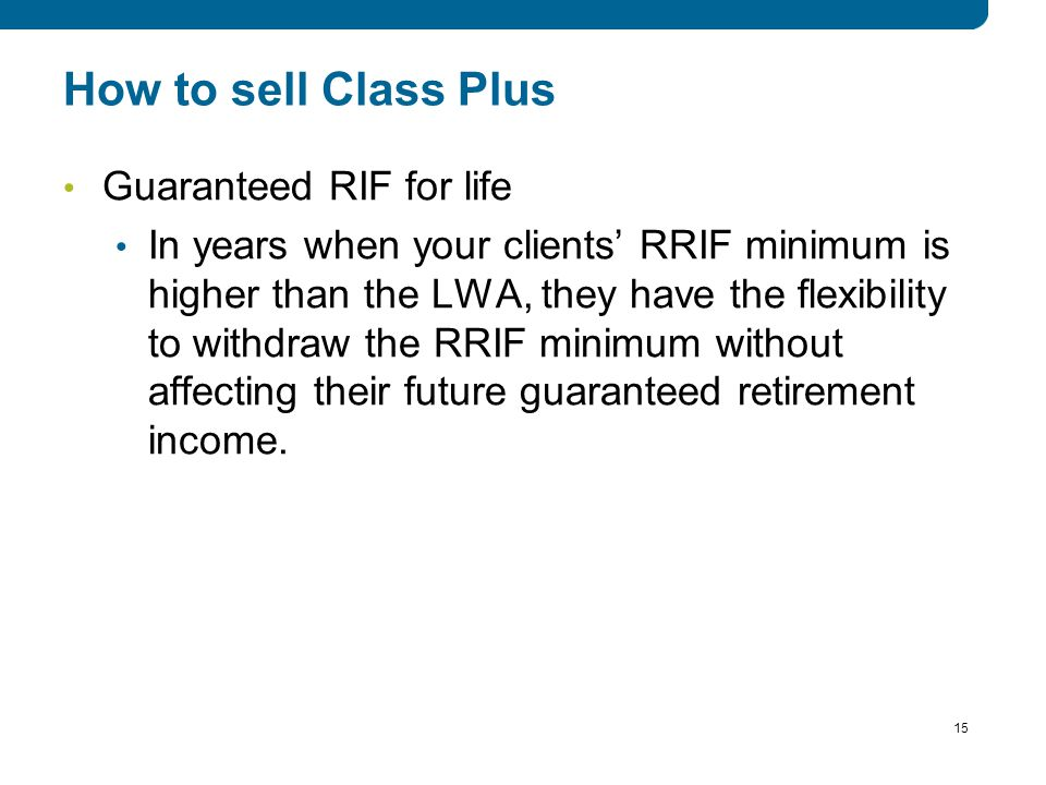 15 How to sell Class Plus Guaranteed RIF for life In years when your clients' RRIF minimum is higher than the LWA, they have the flexibility to withdraw the RRIF minimum without affecting their future guaranteed retirement income.