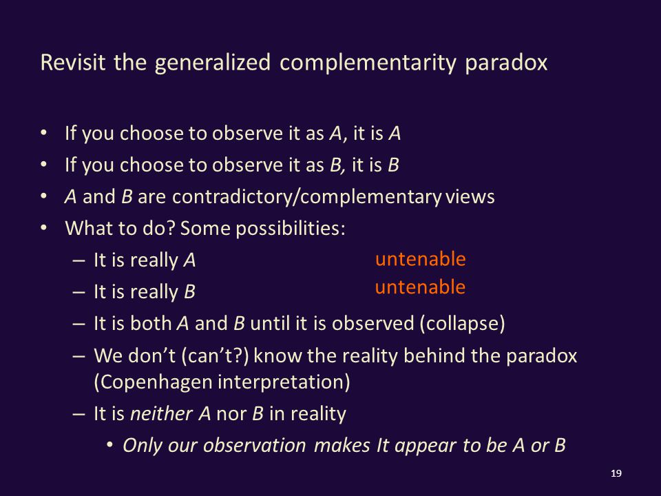 Revisit the generalized complementarity paradox If you choose to observe it as A, it is A If you choose to observe it as B, it is B A and B are contra