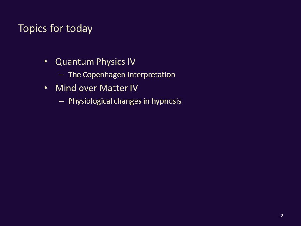 Topics for today Quantum Physics IV – The Copenhagen Interpretation Mind over Matter IV – Physiological changes in hypnosis 2