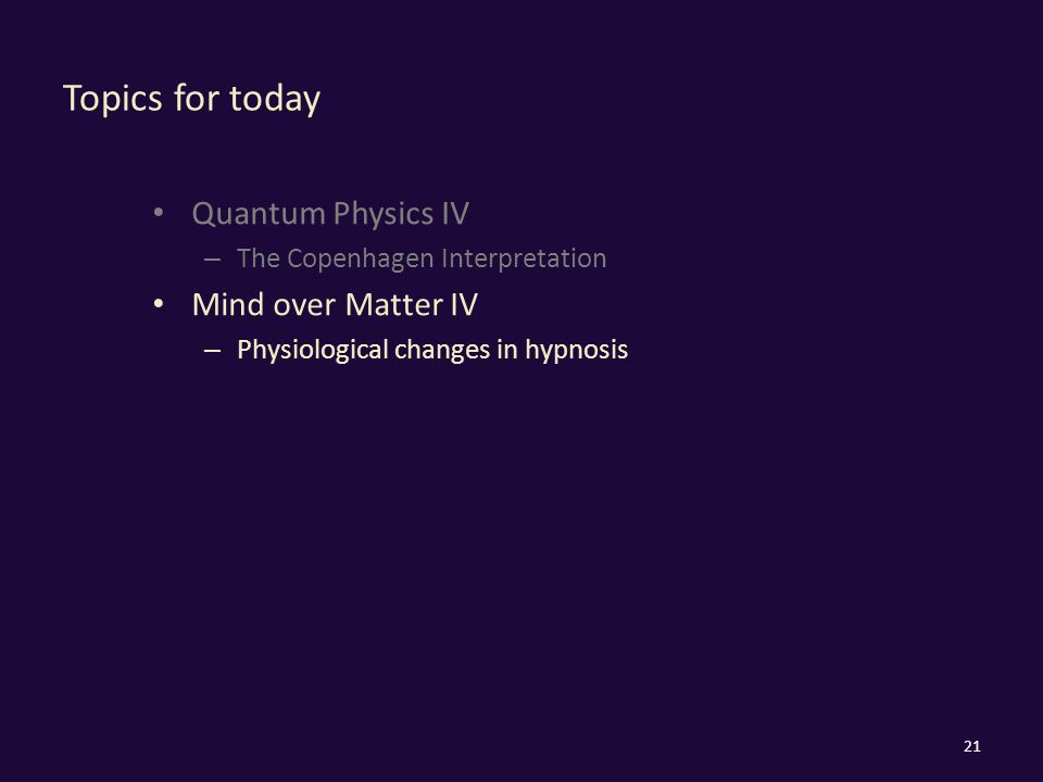 Topics for today Quantum Physics IV – The Copenhagen Interpretation Mind over Matter IV – Physiological changes in hypnosis 21