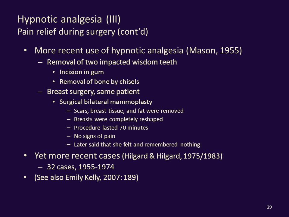 Hypnotic analgesia (III) Pain relief during surgery (cont'd) More recent use of hypnotic analgesia (Mason, 1955) – Removal of two impacted wisdom teet