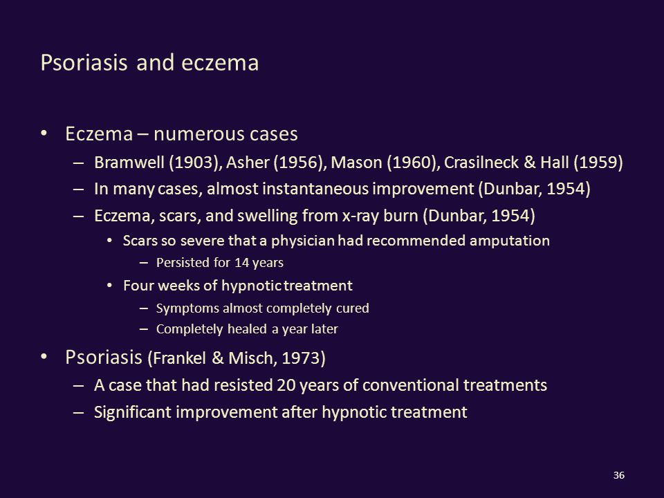 Psoriasis and eczema Eczema – numerous cases – Bramwell (1903), Asher (1956), Mason (1960), Crasilneck & Hall (1959) – In many cases, almost instantan