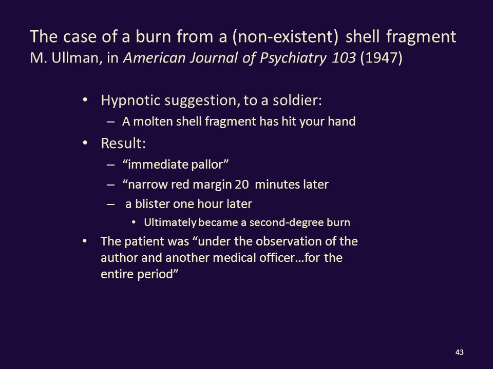 The case of a burn from a (non-existent) shell fragment M. Ullman, in American Journal of Psychiatry 103 (1947) Hypnotic suggestion, to a soldier: – A