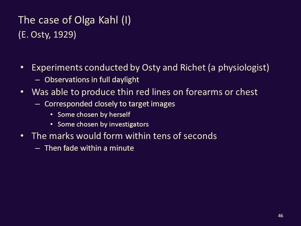 The case of Olga Kahl (I) (E. Osty, 1929) Experiments conducted by Osty and Richet (a physiologist) – Observations in full daylight Was able to produc