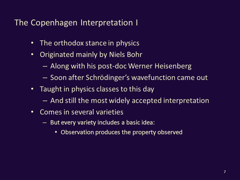 The Copenhagen Interpretation I The orthodox stance in physics Originated mainly by Niels Bohr – Along with his post-doc Werner Heisenberg – Soon afte