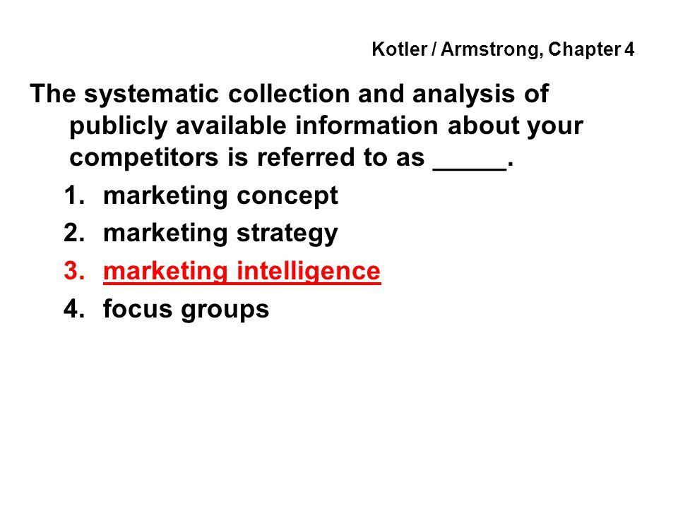 Kotler / Armstrong, Chapter 4 The systematic collection and analysis of publicly available information about your competitors is referred to as _____.
