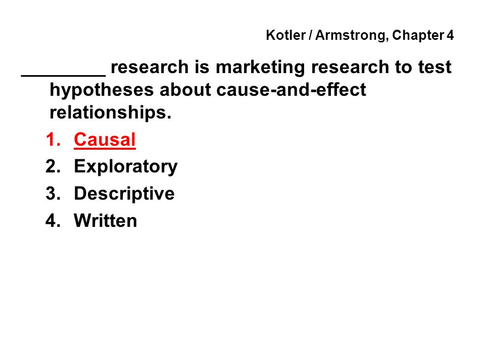 Kotler / Armstrong, Chapter 4 ________ research is marketing research to test hypotheses about cause-and-effect relationships. 1.Causal 2.Exploratory