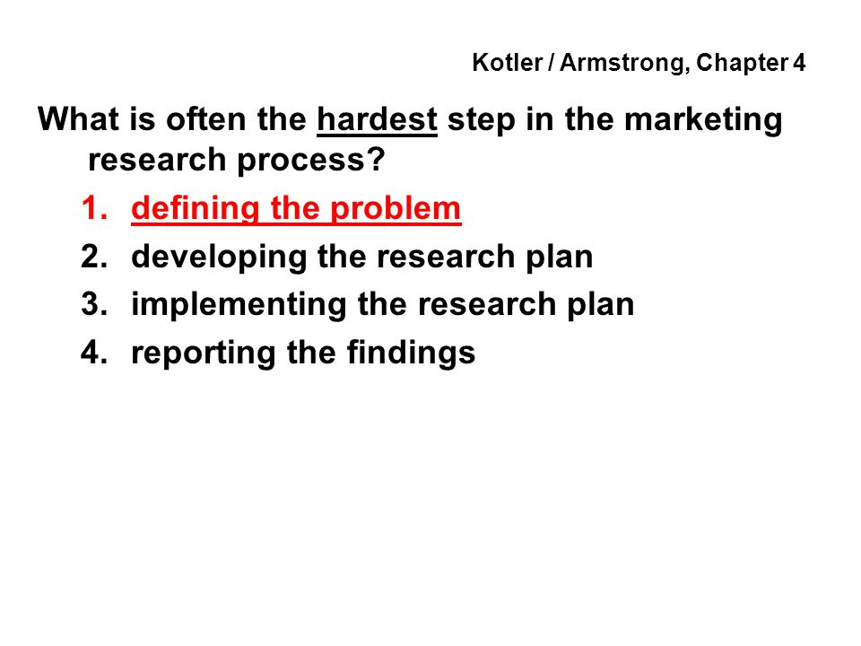 Kotler / Armstrong, Chapter 4 What is often the hardest step in the marketing research process? 1.defining the problem 2.developing the research plan