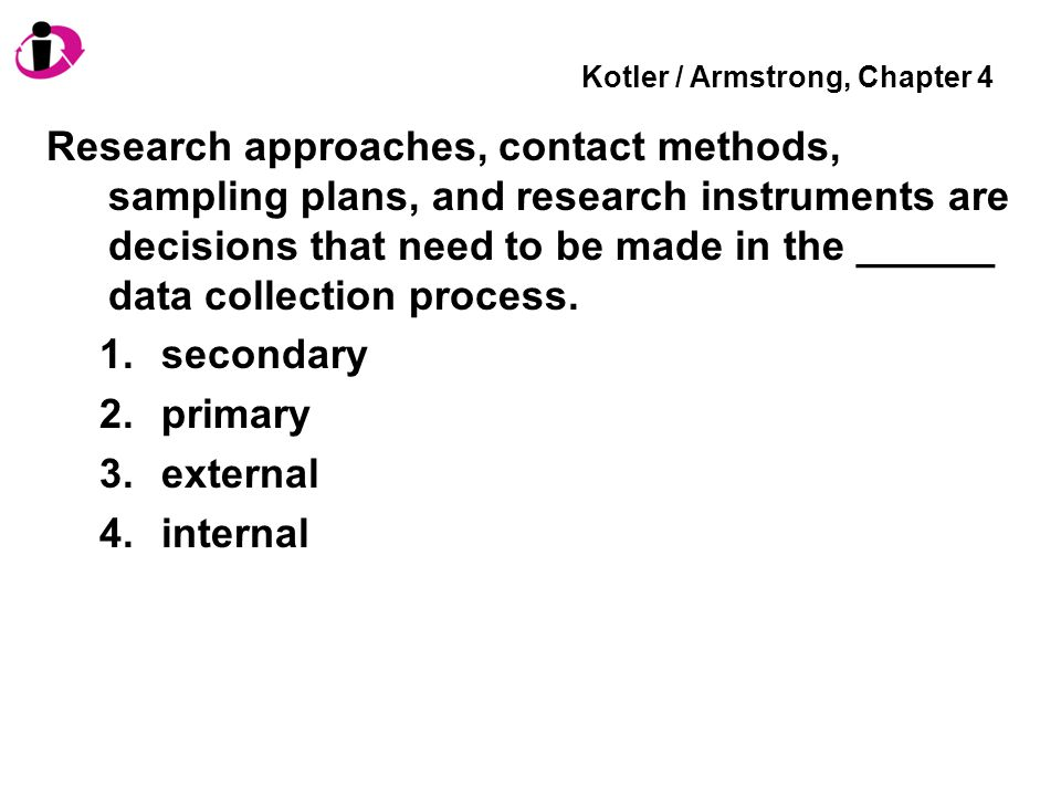Kotler / Armstrong, Chapter 4 Research approaches, contact methods, sampling plans, and research instruments are decisions that need to be made in the