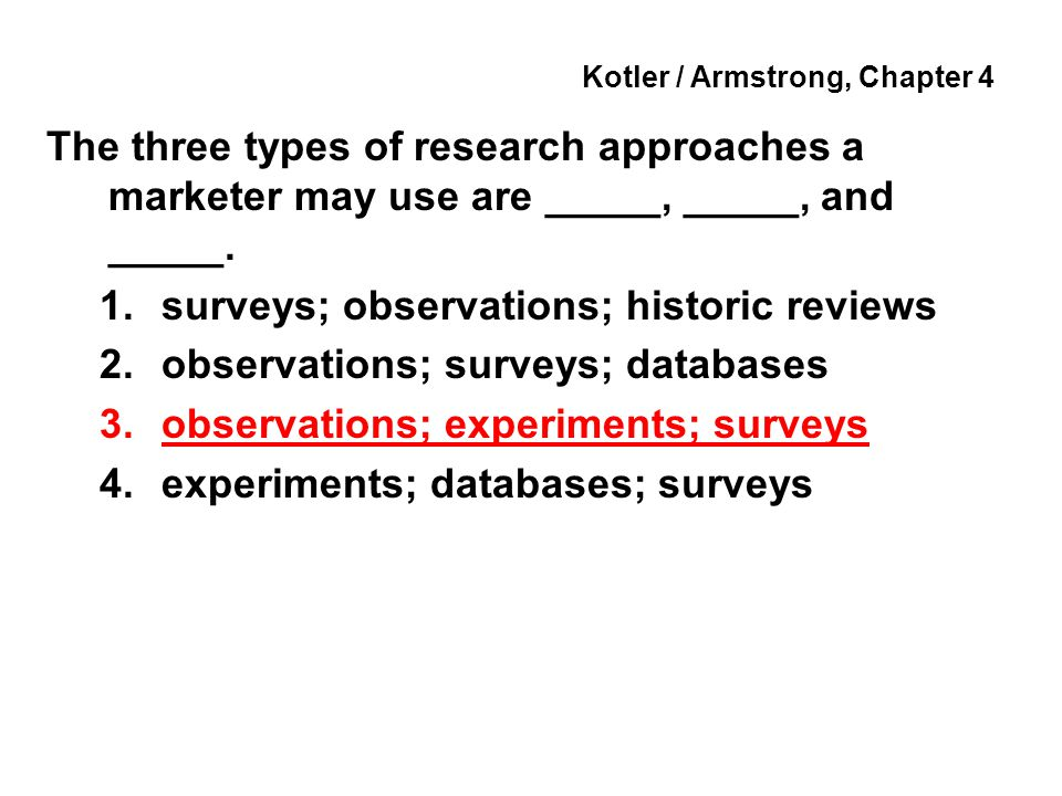 Kotler / Armstrong, Chapter 4 The three types of research approaches a marketer may use are _____, _____, and _____. 1.surveys; observations; historic