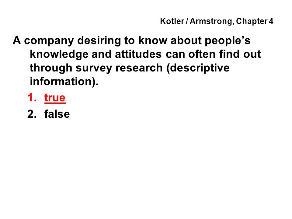 Kotler / Armstrong, Chapter 4 A company desiring to know about people's knowledge and attitudes can often find out through survey research (descriptiv