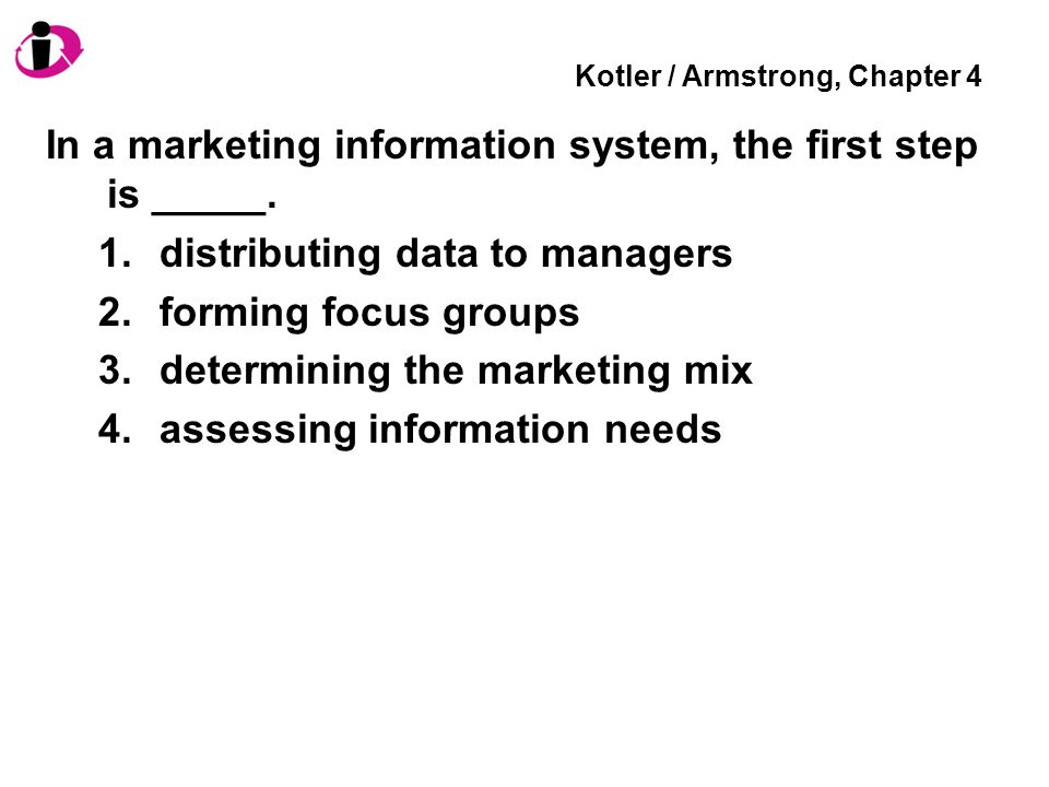 Kotler / Armstrong, Chapter 4 In a marketing information system, the first step is _____. 1.distributing data to managers 2.forming focus groups 3.det