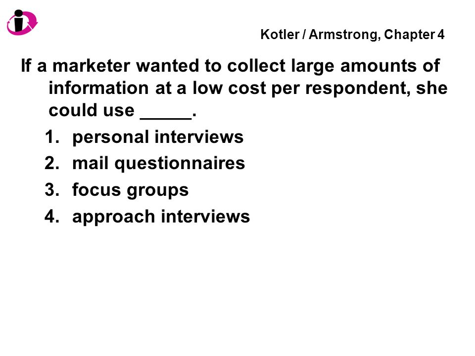 Kotler / Armstrong, Chapter 4 If a marketer wanted to collect large amounts of information at a low cost per respondent, she could use _____. 1.person