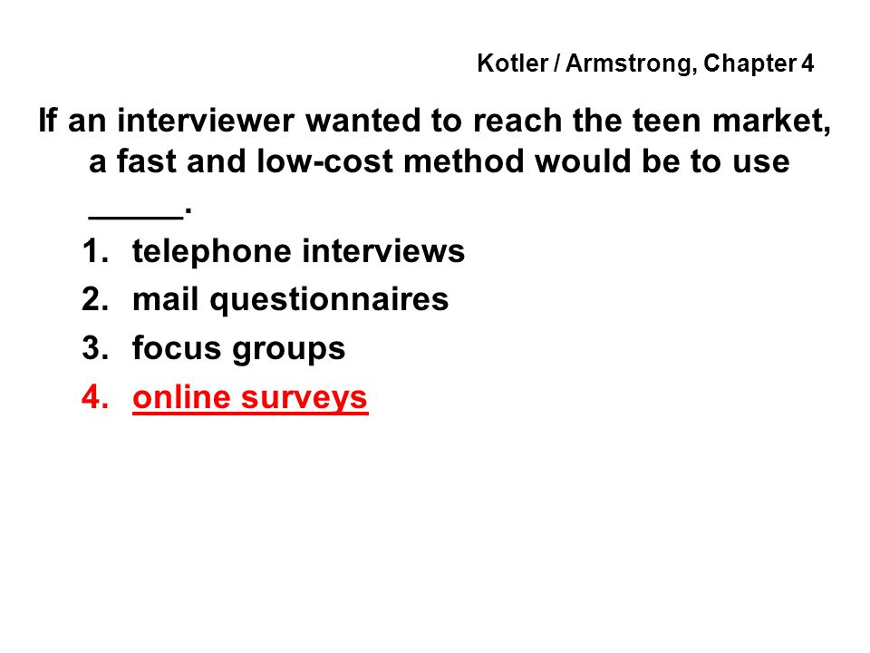 Kotler / Armstrong, Chapter 4 If an interviewer wanted to reach the teen market, a fast and low-cost method would be to use _____. 1.telephone intervi
