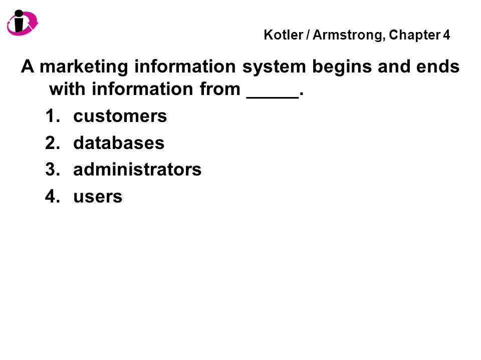 Kotler / Armstrong, Chapter 4 A marketing information system begins and ends with information from _____. 1.customers 2.databases 3.administrators 4.u
