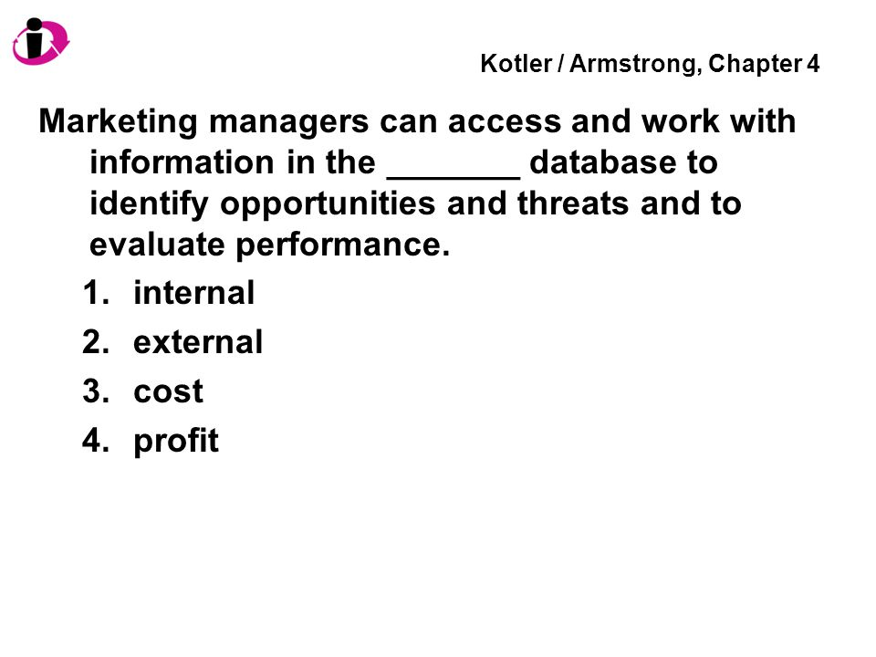 Kotler / Armstrong, Chapter 4 Marketing managers can access and work with information in the _______ database to identify opportunities and threats an