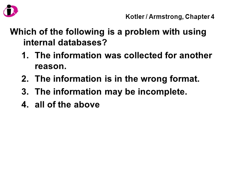 Kotler / Armstrong, Chapter 4 Which of the following is a problem with using internal databases? 1.The information was collected for another reason. 2