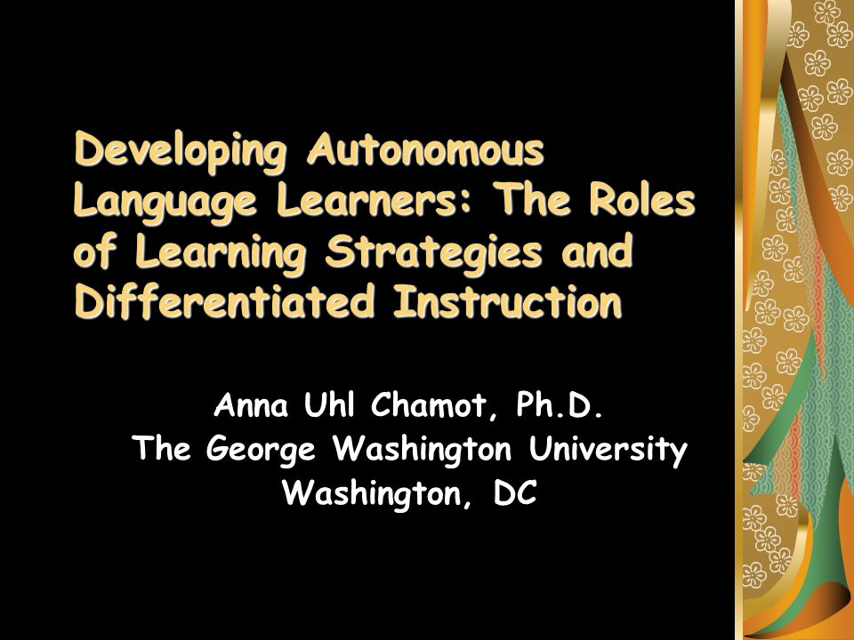 Developing Autonomous Language Learners: The Roles of Learning Strategies and Differentiated Instruction Anna Uhl Chamot, Ph.D.