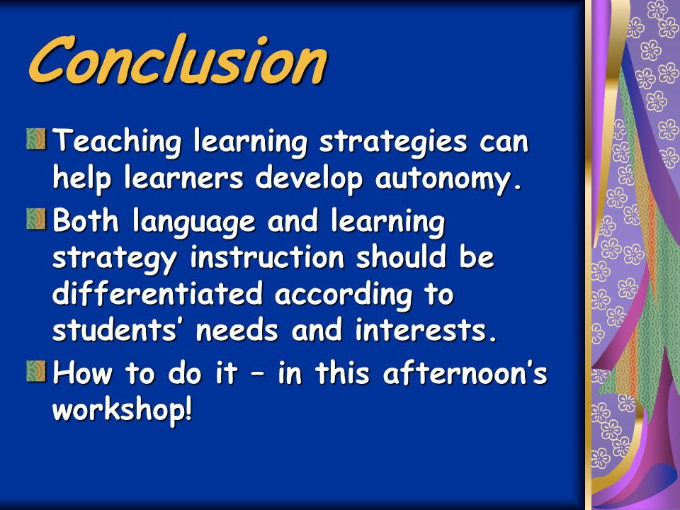 Conclusion Teaching learning strategies can help learners develop autonomy.