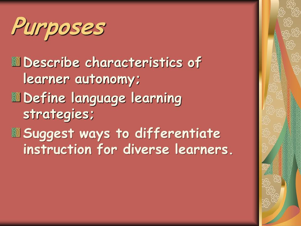 Purposes Describe characteristics of learner autonomy; Define language learning strategies; Suggest ways to differentiate instruction for diverse learners.