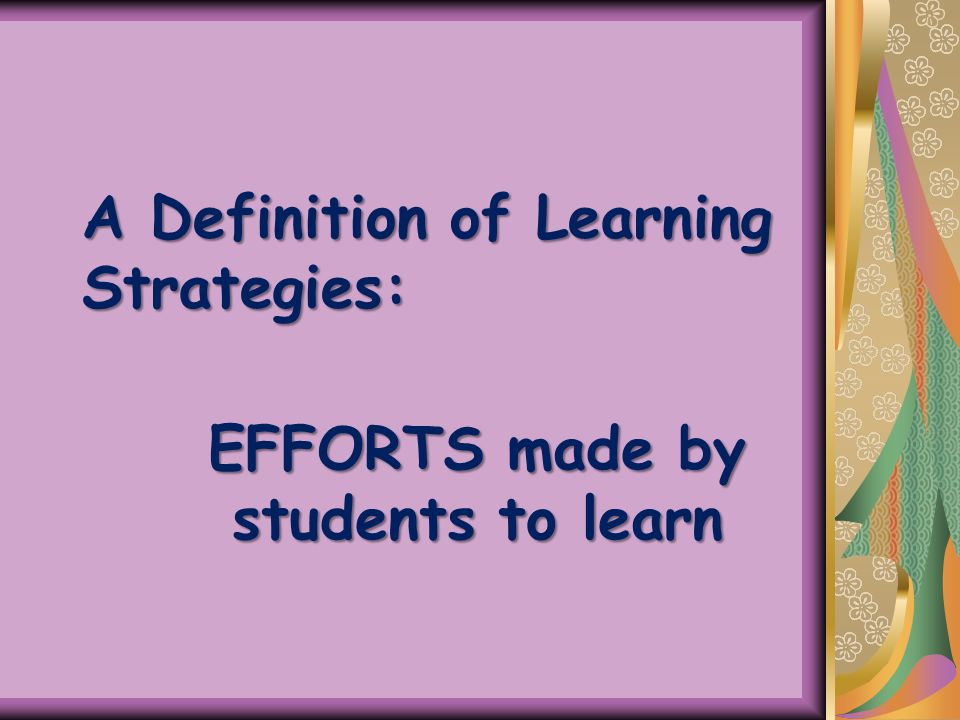 A Definition of Learning Strategies: EFFORTS made by students to learn