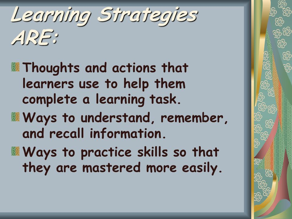 Learning Strategies ARE: Thoughts and actions that learners use to help them complete a learning task.
