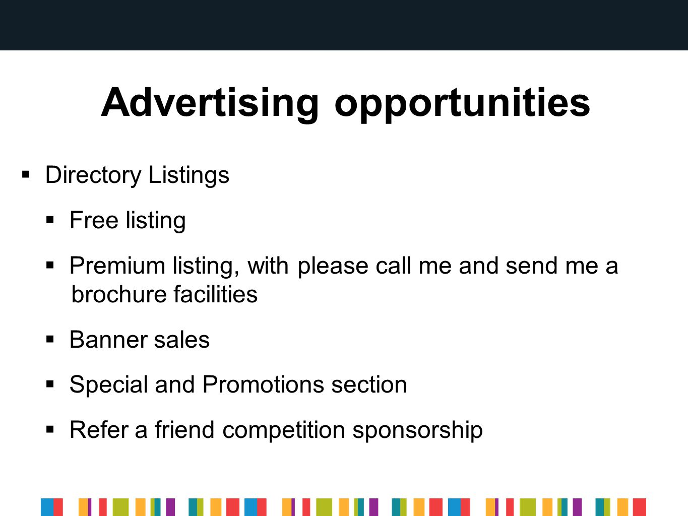 Advertising opportunities  Directory Listings  Free listing  Premium listing, with please call me and send me a brochure facilities  Banner sales  Special and Promotions section  Refer a friend competition sponsorship