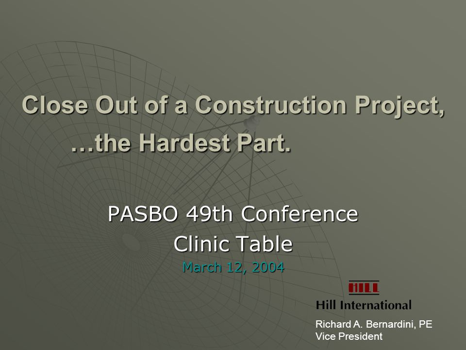 Close Out of a Construction Project, …the Hardest Part. PASBO 49th Conference Clinic Table March 12, 2004 Richard A. Bernardini, PE Vice President