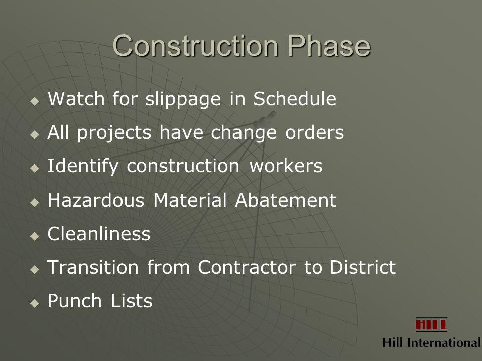 Construction Phase   Watch for slippage in Schedule   All projects have change orders   Identify construction workers   Hazardous Material Abatement   Cleanliness   Transition from Contractor to District   Punch Lists