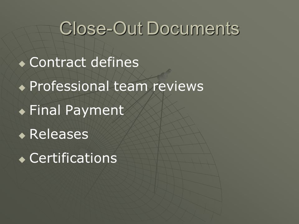 Close-Out Documents   Contract defines   Professional team reviews   Final Payment   Releases   Certifications