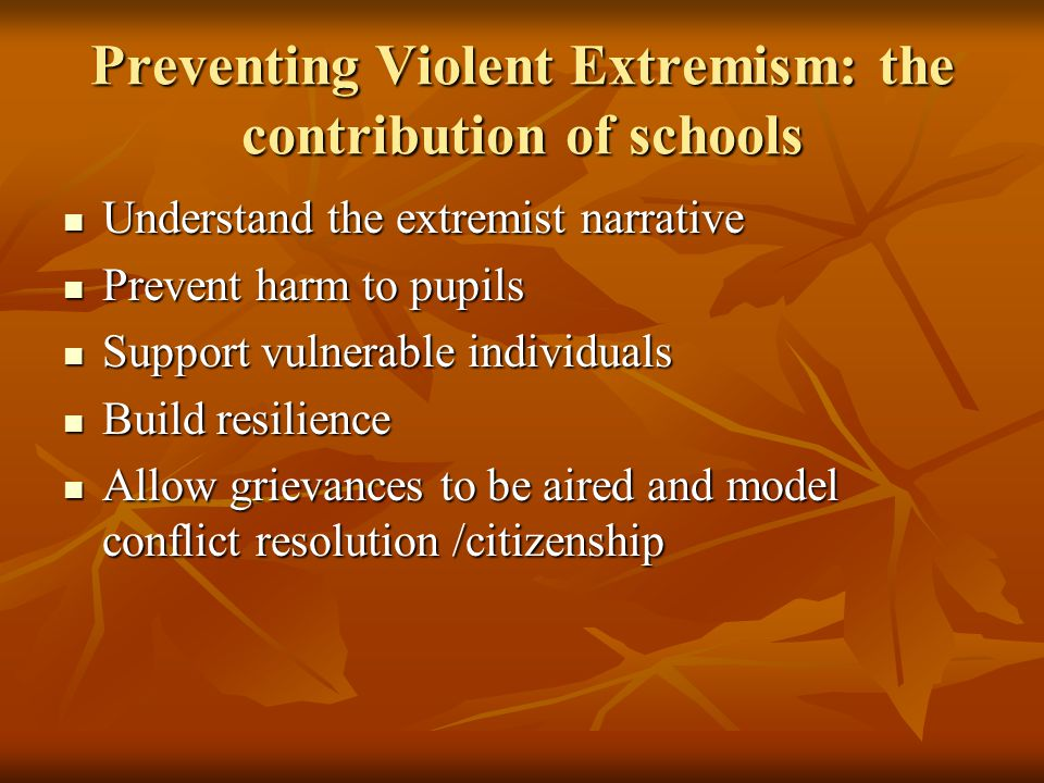 Preventing Violent Extremism: the contribution of schools Understand the extremist narrative Understand the extremist narrative Prevent harm to pupils