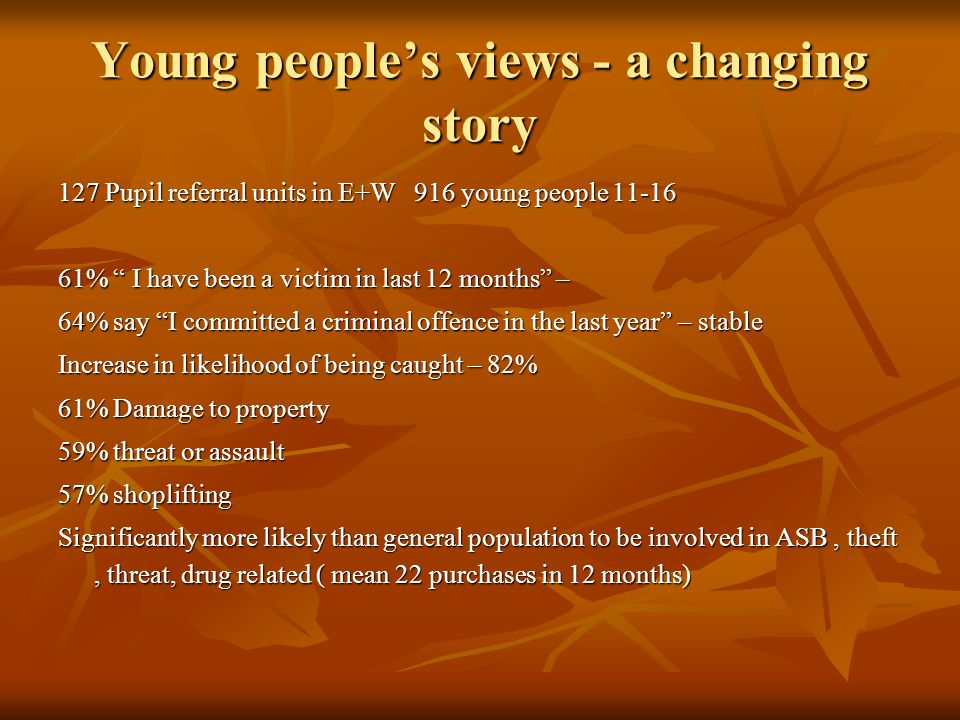 Young people's views - a changing story 127 Pupil referral units in E+W 916 young people 11-16 61% I have been a victim in last 12 months – 64% say I committed a criminal offence in the last year – stable Increase in likelihood of being caught – 82% 61% Damage to property 59% threat or assault 57% shoplifting Significantly more likely than general population to be involved in ASB, theft, threat, drug related ( mean 22 purchases in 12 months)