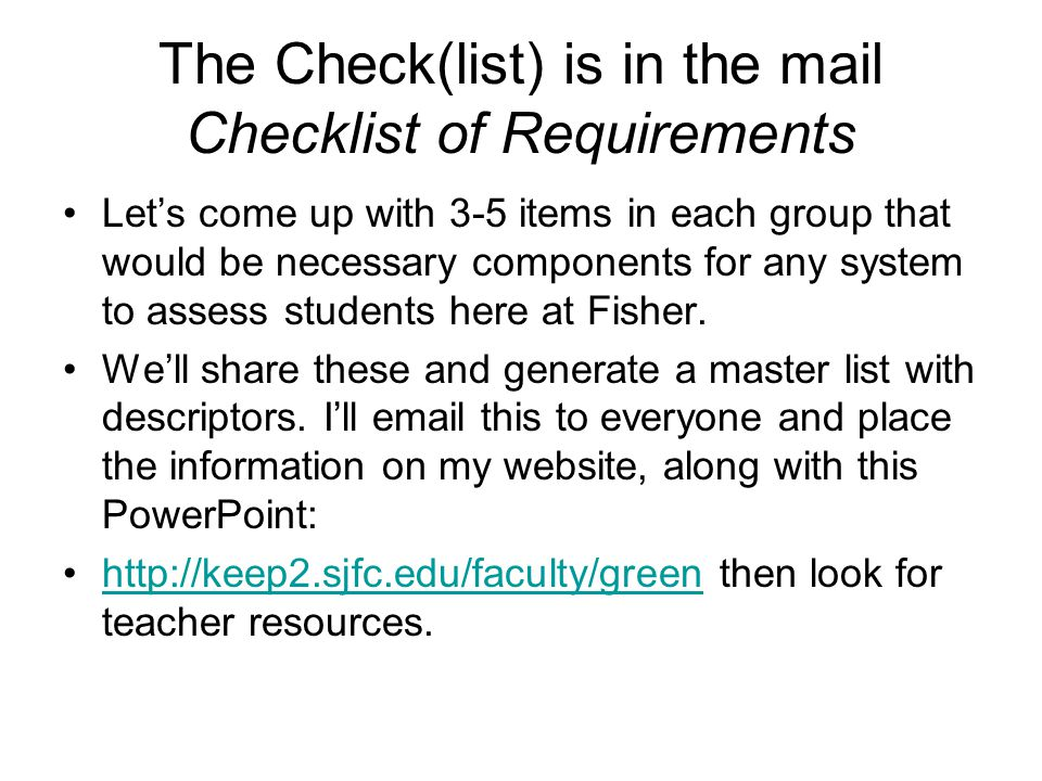 The Check(list) is in the mail Checklist of Requirements Let's come up with 3-5 items in each group that would be necessary components for any system to assess students here at Fisher.