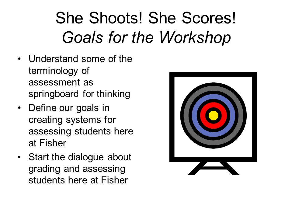 She Shoots! She Scores! Goals for the Workshop Understand some of the terminology of assessment as springboard for thinking Define our goals in creati